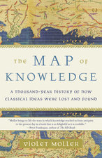 MAP OF KNOWLEDGE: A THOUSAND-YEAR HISTORY OF HOW CLASSICAL IDEAS WERE LOST AND FOUND