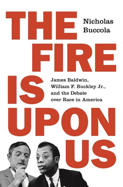 FIRE IS UPON US: JAMES BALDWIN, WILLIAM F. BUCKLEY JR., AND THE DEBATE OVER RACE IN AMERICA