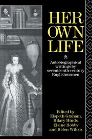 HER OWN LIFE: Autobiographical Writings by 17th Century Englishwomen