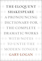ELOQUENT SHAKESPEARE: A Pronouncing Dictionary for the Complete Dramatic Works with Notes to Untie the Modern Tongue