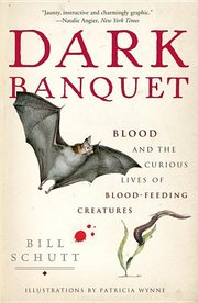 DARK BANQUET: Blood & the Curious Lives of Blood-Feeding Creatures