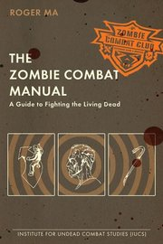 ZOMBIE COMBAT MANUAL: Guide to Fighting the Living Dead