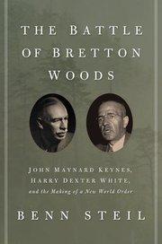 BATTLE OF BRETTON WOODS: JOHN MAYNARD KEYNES, HARRY DEXTER WHITE, AND THE MAKING OF A NEW WORLD ORDER