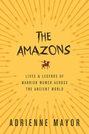 AMAZONS: LIVES AND LEGENDS OF WARRIOR WOMEN ACROSS THE ANCIENT WORLD