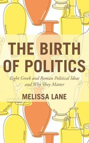 BIRTH OF POLITICS: EIGHT GREEK AND ROMAN POLITICAL IDEAS AND WHY THEY MATTER