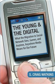 THE YOUNG AND THE DIGITAL: What the Migration to Social-Network Sites, Games, and Anytime, Anywhere Media Means for Our Future