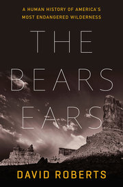 BEARS EARS: A HUMAN HISTORY OF AMERICA'S MOST ENDANGERED WILDERNESS