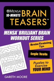 MENSA 10 MINUTE BRAIN TEASERS: BASIC TRAINING TIPS, LOGIC TESTS AND PUZZLES TO EXERCISE YOUR MIND