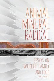 ANIMAL, MINERAL, RADICAL: A FLOCK OF ESSAYS ON WILDLIFE, FAMILY, AND FOOD
